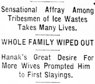 Sensational Affray Among Tribesmen of Ice Wastes Takes Many Lives. WHOLE FAMILY WIPED OUT. Great Desire For More Wives Prompted Him to First Slayings