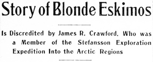 Story of Blonde Eskimos Is Discredited by James R. Crawford, Who was a Member of the Stefansson Exploration Expedition Into the Arctic Regions